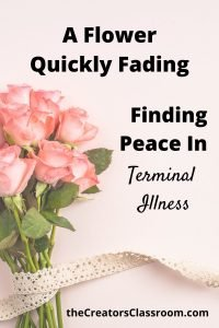 """photo of fading flowers, symbol of terminal illness, and text overlay that reads, """"A flower quickly fading - Finding peace in terminal illness."""""""